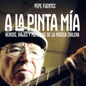 Pepe Fuentes - A la Pinta Mía: Versos, Viajes y Memorias de la Música Chilena
