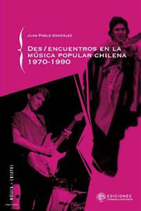 DES/ENCUENTROS EN LA MÚSICA POPULAR CHILENA, 1970-1990 – JUAN PABLO GONZÁLEZ